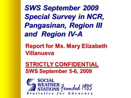 SWS September 2009 Special Survey in NCR, Pangasinan, Region III and Region IV-A Report for Ms. Mary Elizabeth Villanueva STRICTLY CONFIDENTIAL SWS September.