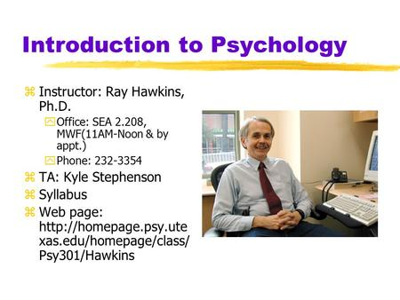 Introduction to Psychology zInstructor: Ray Hawkins, Ph.D. yOffice: SEA 2.208, MWF(11AM-Noon & by appt.) yPhone: 232-3354 zTA: Kyle Stephenson zSyllabus.