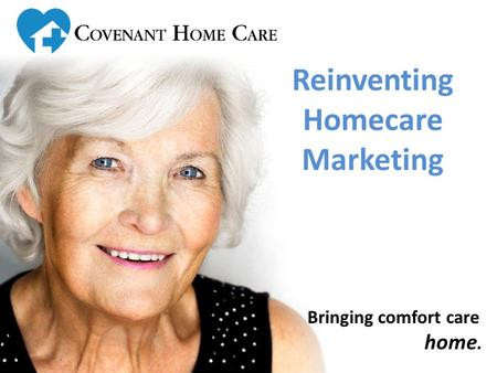 Bringing comfort care home. Reinventing Homecare Marketing.