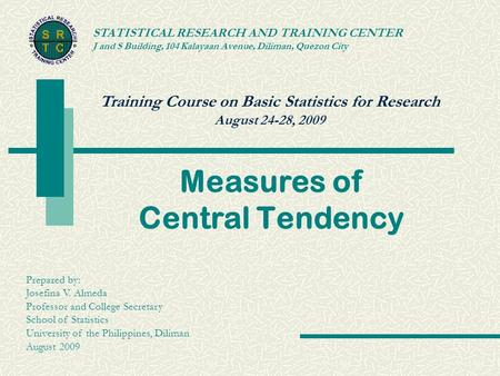 Training Course on Basic Statistics for Research August 24-28, 2009 STATISTICAL RESEARCH AND TRAINING CENTER J and S Building, 104 Kalayaan Avenue, Diliman,