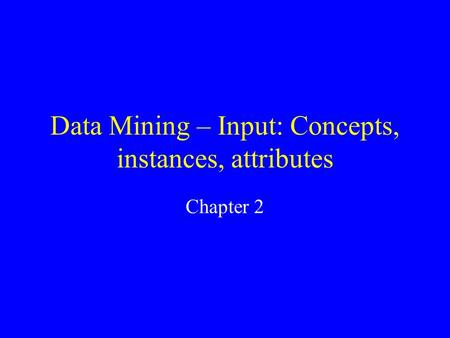 Data Mining – Input: Concepts, instances, attributes Chapter 2.