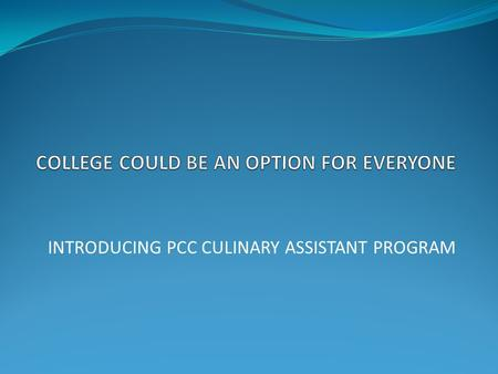 INTRODUCING PCC CULINARY ASSISTANT PROGRAM. PORTLAND COMMUNITY COLLEGE Offers a good post-secondary education option.