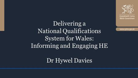 Delivering a National Qualifications System for Wales: Informing and Engaging HE Dr Hywel Davies.