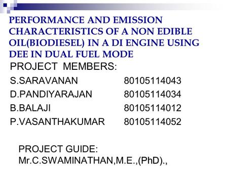 PERFORMANCE AND EMISSION CHARACTERISTICS OF A NON EDIBLE OIL(BIODIESEL) IN A DI ENGINE USING DEE IN DUAL FUEL MODE PROJECT MEMBERS : S.SARAVANAN80105114043.