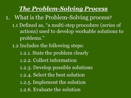 "The Problem-Solving Process 1.What is the Problem-Solving process ? 1.1 Defined as, ""a multi-step procedure (series of actions) used to develop workable."