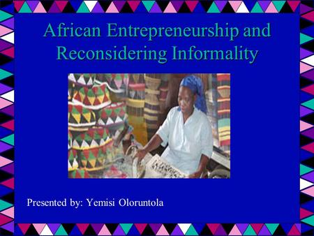 African Entrepreneurship and Reconsidering Informality Presented by: Yemisi Oloruntola.