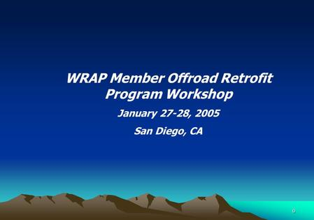 0 WRAP Member Offroad Retrofit Program Workshop January 27-28, 2005 San Diego, CA.
