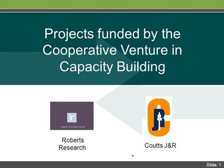 Slide: 1 Coutts J&R Projects funded by the Cooperative Venture in Capacity Building ➔ Roberts Research.