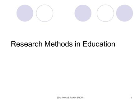 EDU 5900 AB. RAHIM BAKAR1 Research Methods in Education.
