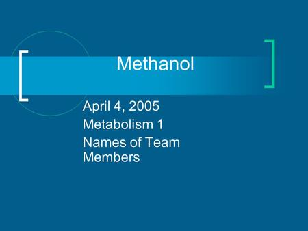 Methanol April 4, 2005 Metabolism 1 Names of Team Members.