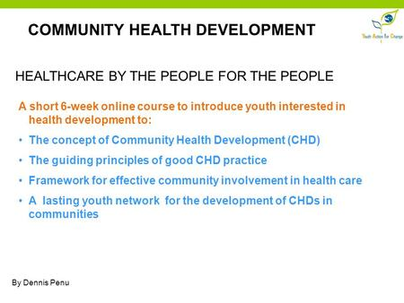 COMMUNITY HEALTH DEVELOPMENT HEALTHCARE BY THE PEOPLE FOR THE PEOPLE A short 6-week online course to introduce youth interested in health development to: