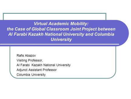 Virtual Academic Mobility: the Case of Global Classroom Joint Project between Al Farabi Kazakh National University and Columbia University Rafis Abazov.