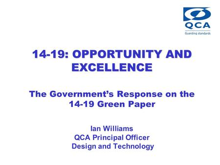 14-19: OPPORTUNITY AND EXCELLENCE 14-19: OPPORTUNITY AND EXCELLENCE The Government's Response on the 14-19 Green Paper Ian Williams QCA Principal Officer.