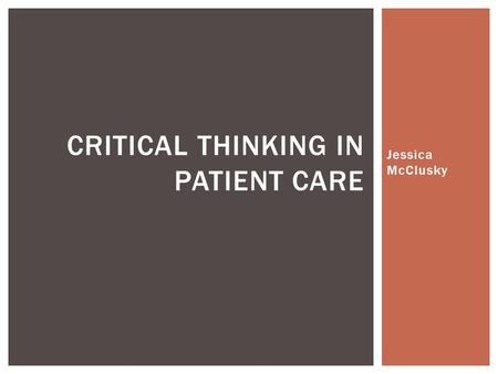 Jessica McClusky CRITICAL THINKING IN PATIENT CARE.