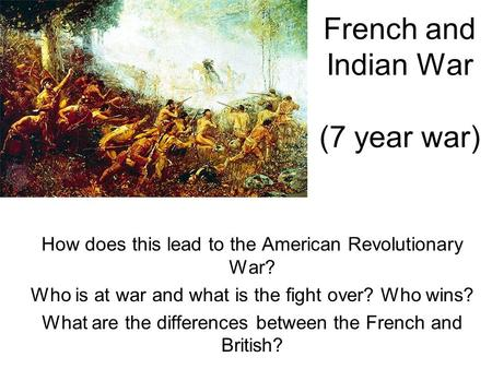 French and Indian War (7 year war) How does this lead to the American Revolutionary War? Who is at war and what is the fight over? Who wins? What are the.