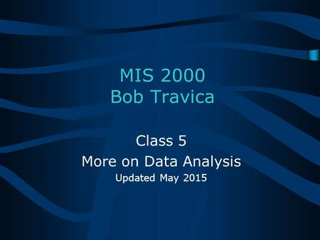 Bob Travica MIS 2000 Bob Travica Class 5 More on Data Analysis Updated May 2015.