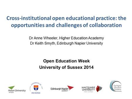 Cross-institutional open educational practice: the opportunities and challenges of collaboration Dr Anne Wheeler, Higher Education Academy Dr Keith Smyth,