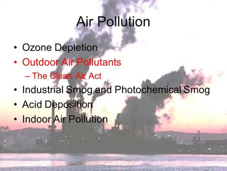 <strong>Air</strong> <strong>Pollution</strong> Ozone Depletion Outdoor <strong>Air</strong> <strong>Pollutants</strong> –The Clean <strong>Air</strong> <strong>Act</strong> Industrial Smog and Photochemical Smog Acid Deposition Indoor <strong>Air</strong> <strong>Pollution</strong>.