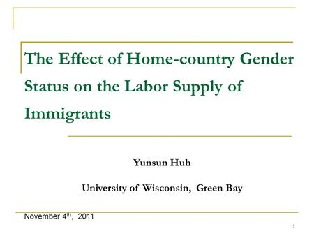 1 The Effect of Home-country Gender Status on the Labor Supply of Immigrants November 4 th, 2011 Yunsun Huh University of Wisconsin, Green Bay.