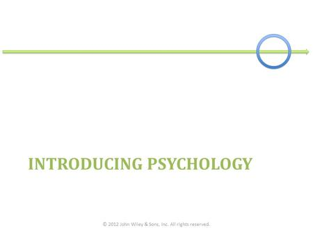 INTRODUCING PSYCHOLOGY © 2012 John Wiley & Sons, Inc. All rights reserved.
