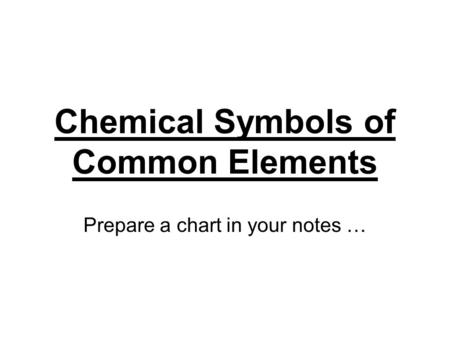 Chemical Symbols of Common Elements Prepare a chart in your notes …