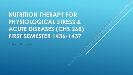 NUTRITION THERAPY FOR PHYSIOLOGICAL STRESS & ACUTE DISEASES (CHS 268) FIRST SEMESTER 1436-1437 Dr Iman Bindayel.