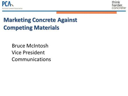 Marketing Concrete Against Competing Materials Bruce McIntosh Vice President Communications.