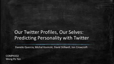 Our Twitter Profiles, Our Selves: Predicting Personality with Twitter Daniele Quercia, Michal Kosinski, David Stillwell, Jon Crowcroft COMP4332 Wong Po.