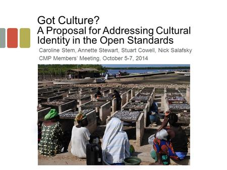 Got Culture? A Proposal for Addressing Cultural Identity in the Open Standards Caroline Stem, Annette Stewart, Stuart Cowell, Nick Salafsky CMP Members'