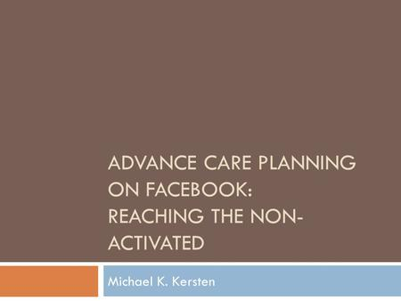 ADVANCE CARE PLANNING ON FACEBOOK: REACHING THE NON- ACTIVATED Michael K. Kersten.
