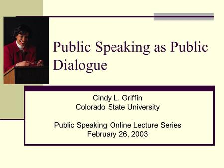 Public Speaking as Public Dialogue Cindy L. Griffin Colorado State University Public Speaking Online Lecture Series February 26, 2003.