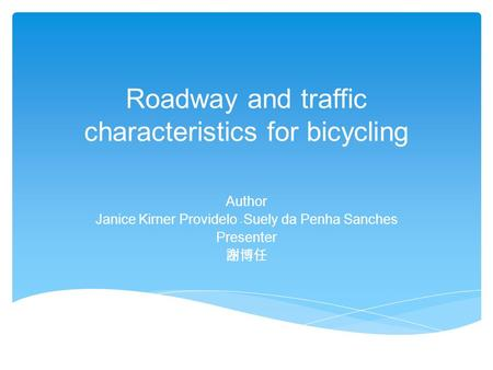 Roadway and traffic characteristics for bicycling Author Janice Kirner Providelo Suely da Penha Sanches Presenter 謝博任.
