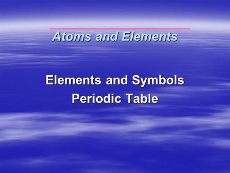 Atoms and Elements Elements and Symbols Periodic Table.