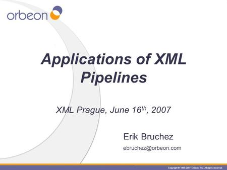 Copyright © 1999-2007 Orbeon, Inc. All rights reserved. Erik Bruchez Applications of XML Pipelines XML Prague, June 16 th, 2007.