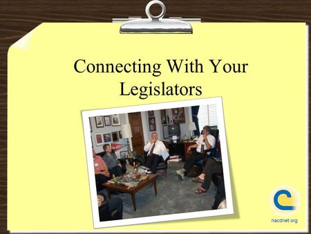 Connecting With Your Legislators. 10 Ways to Contact Your Legislators 1.Send a letter (via fax preferably) 2.Send an email 3.Call on the phone 4.Meet.