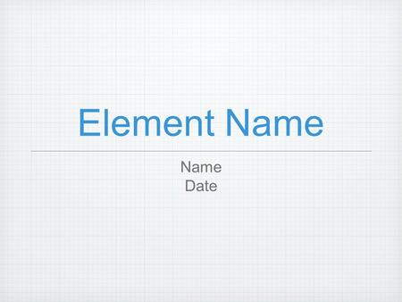 Element Name Name Date. History of Atom Who discovered? How it got its name? How is was discovered? Early uses?
