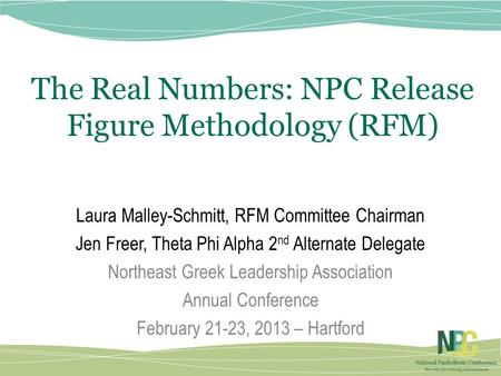 The Real Numbers: NPC Release Figure Methodology (RFM) Laura Malley-Schmitt, RFM Committee Chairman Jen Freer, Theta Phi Alpha 2 nd Alternate Delegate.