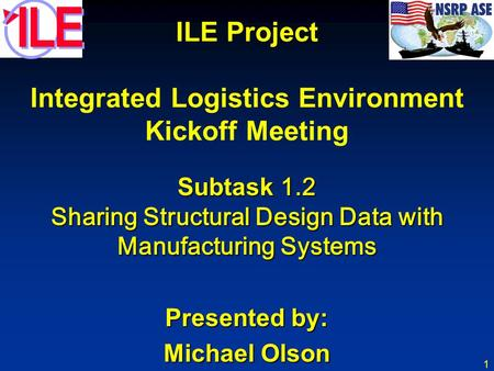 1 ILE Project Integrated Logistics Environment Kickoff Meeting Subtask 1.2 Sharing Structural Design Data with Manufacturing Systems Presented by: Michael.