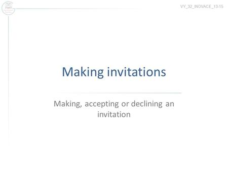 Making invitations Making, accepting or declining an invitation VY_32_INOVACE_13-15.