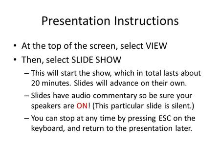 Presentation Instructions At the top of the screen, select VIEW Then, select SLIDE SHOW – This will start the show, which in total lasts about 20 minutes.