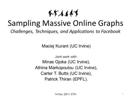 1 Sampling Massive Online Graphs Challenges, Techniques, and Applications to Facebook Maciej Kurant (UC Irvine) Joint work with: Minas Gjoka (UC Irvine),