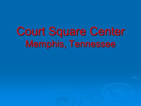 Court Square Center Memphis, Tennessee.  Project Background  Project Structure  Risks & The Back End  Parting Words & A Few Tips.