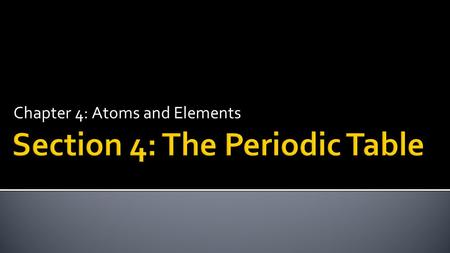 Chapter 4: Atoms and Elements.  Identify metals, nonmetals, and metalloids.  Use the periodic table to classify elements by group.