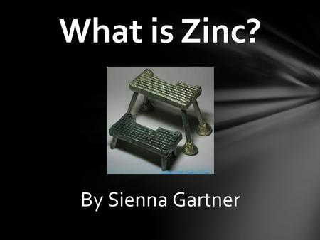 By Sienna Gartner What is Zinc?. o Definition: An element is an certain type of atom o I will be presenting the structure, history, and importance of.