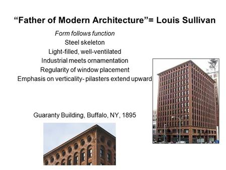 """Father of Modern Architecture""= Louis Sullivan Form follows function Steel skeleton Light-filled, well-ventilated Industrial meets ornamentation Regularity."