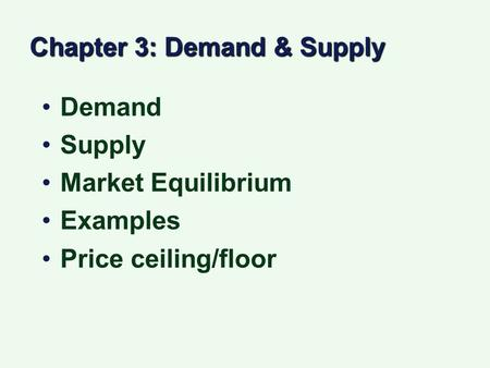 Chapter 3: Demand & Supply Demand Supply Market Equilibrium Examples Price ceiling/floor.