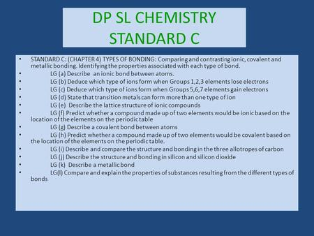 DP SL CHEMISTRY STANDARD C STANDARD C: (CHAPTER 4) TYPES OF BONDING: Comparing and contrasting ionic, covalent and metallic bonding. Identifying the properties.