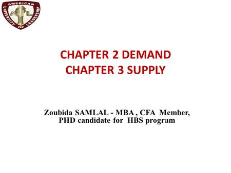 CHAPTER 2 DEMAND CHAPTER 3 SUPPLY Zoubida SAMLAL - MBA, CFA Member, PHD candidate for HBS program.