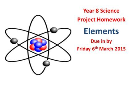 Year 8 Science Project Homework Elements Due in by Friday 6 th March 2015.