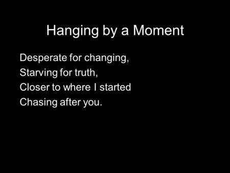 Hanging by a Moment Desperate for changing, Starving for truth, Closer to where I started Chasing after you.